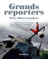 Grands reporters. Prix Albert Londres, Prix Albert Londres - 100 reportages d'exception