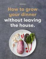 HOW TO GROW YOUR DINNER WITHOUT LEAVING THE HOUSE /ANGLAIS