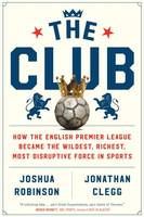 The Club, How the English Premier League Became the Wildest, Richest, Most Disru