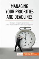 Managing Your Priorities and Deadlines, Simple steps to prioritise your workload and reach your goals