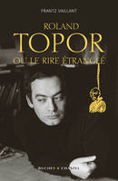 ROLAND TOPOR OU LE RIRE DE L'ETRANGLE, biographie
