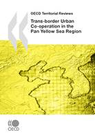OECD Territorial Reviews: Trans-border Urban Co-operation in the Pan Yellow Sea Region, 2009
