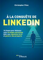 A LA CONQUETE DE LINKEDIN - 10 ETAPES POUR DEPLOYER VOTRE STRATEGIE MARKETING, BATIR UNE REPUTATION