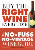 Buy the Right Wine Every Time (Anglais), The No-Fuss, No-Vintage Wine Guide