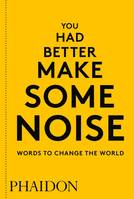 YOU HAD BETTER MAKE SOME NOISE - WORDS TO CHANGE THE WORLD