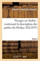 Voyages en Arabie : contenant la description des parties du Hedjaz. Tome 3, regardées comme sacrées par les Musulmans ; suivis de Notes sur les Bédouins...