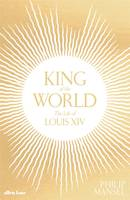 KING OF THE WORLD THE LIFE OF LOUIS XIV /ANGLAIS