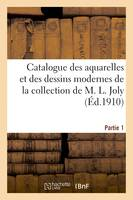 Catalogue des aquarelles et des dessins modernes de la collection de M. L. Joly. Partie 1
