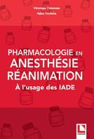 PHARMACOLOGIE EN ANESTHESIE-REANIMATION - A L'USAGE DES IADE