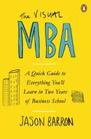 The Visual MBA, A Quick Guide to Everything You'll Learn in Two Years of Business Scho