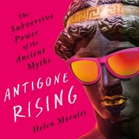 Antigone Rising, The Subversive Power of the Ancient Myths