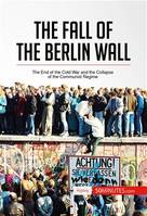 The Fall of the Berlin Wall, The End of the Cold War and the Collapse of the Communist Regime