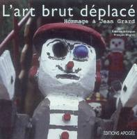 L ART BRUT DEPLACE, Art brut displaced : homage to Jean Grard