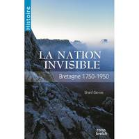 Bretagne, la nation invisible (1750-1950) / la nation invisible, 1750-1950