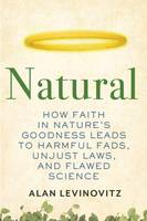 Natural, How Faith in Nature's Goodness Leads to Harmful Fads, Unjust Laws, and