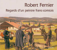 ROBERT FERNIER - REGARDS D'UN PEINTRE FRANC-COMTOIS