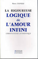 La Rigoureuse logique de l'amour infini - christianisme authentique, christianisme authentique